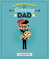 A Baby's Guide to Surviving Dad (Baby Survival Guides) - Benjamin Bird, Tiago Americo