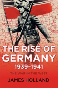 The War in the West: Volume 1: The Rise of Germany, 1939-1941 - James Holland