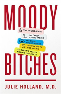 Moody Bitches: The Truth About the Drugs You're Taking, The Sleep You're Missing, The Sex You're Not Having, and What's Really Making You Crazy - Julie Holland