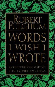 Words I Wish I Wrote: A Collection of Writing That Inspired My Ideas - Robert Fulghum
