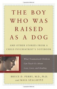 The Boy Who Was Raised as a Dog: And Other Stories from a Child Psychiatrist's Notebook--What Traumatized Children Can Teach Us About Loss, Love, and Healing - Bruce D. Perry, Maia Szalavitz