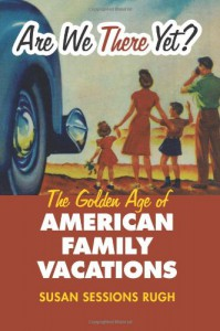Are We There Yet?: The Golden Age of American Family Vacations (Cultureamerica) - Susan Sessions Rugh