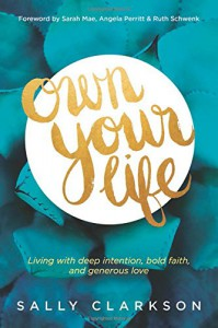 Own Your Life: Living with Deep Intention, Bold Faith, and Generous Love - Sally Clarkson, Sarah Mae, Angela Perritt, Ruth Schwenk
