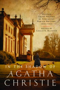 In the Shadow of Agatha Christie: Classic Crime Fiction by Forgotten Female Writers: 1850-1917 - Leslie S. Klinger