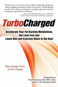 TurboCharged: Accelerate Your Fat Burning Metabolism, Get Lean Fast and Leave Diet and Exercise Rules in the Dust - Dian Griesel, Tom Griesel