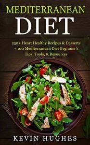 Mediterranean Diet: 250+ Heart Healthy Recipes & Desserts + 100 Mediterranean Diet Beginner's Tips, Tools, & Resources. (Mediterranean Diet Cookbook, Lose Weight, Slow Aging, Fight Disease & Burn Fat - Kevin Hughes
