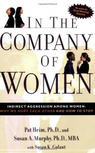 In the Company of Women: Indirect Aggression Among Women: Why We Hurt Each Other and How to Stop - Pat Heim, Susan K. Golant, Susan Murphy