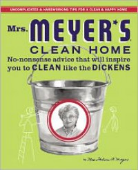 Mrs. Meyer's Clean Home: No-Nonsense Advice that Will Inspire You to CLEAN like the DICKENS - Thelma Meyer