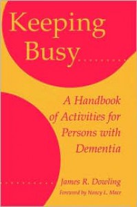 Keeping Busy: A Handbook of Activities for Persons with Dementia - James R. Dowling