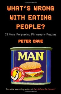 What's Wrong With Eating People?: 33 More Perplexing Philosophy Puzzles - Peter Leslie Cave