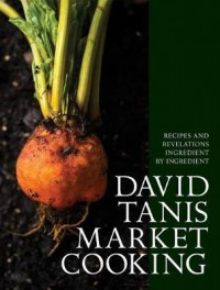 David Tanis Market Cooking: Recipes and Revelations, Ingredient by Ingredient - David Tanis