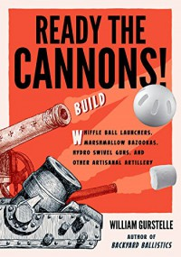 Ready the Cannons!: Build Whiffle Ball Launchers, Marshmallow Bazookas, Hydro Swivel Guns, and Other Artisanal Artillery - William Gurstelle