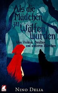 Als die Mädchen zu Wölfen wurden: on Helden, Bestien und anderen Märchen - Nino Delia
