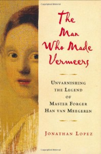 The Man Who Made Vermeers: Unvarnishing the Legend of Master Forger Han van Meegeren - Jonathan Lopez