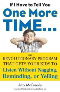 If I Have to Tell You One More Time. . .: The Revolutionary Program That Gets Your Kids To Listen Without Nagging, Reminding, or Yelling - Amy McCready