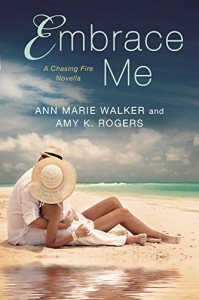 Embrace Me (A Chasing Fire Novel) - Ann Marie Walker, Amy K. Rogers