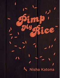 Pimp My Rice: Spice It Up, Dress It Up, Serve It Up - Nisha Katona