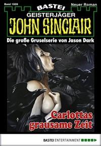 John Sinclair - Folge 1939: Carlottas grausame Zeit - Jason Dark