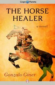 The Horse Healer: A Novel - Gonzalo Giner