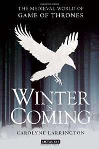 Winter is Coming: The Medieval World of Game of Thrones - Carolyne Larrington