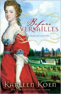 Before Versailles: A Novel of Louis XIV - Karleen Koen