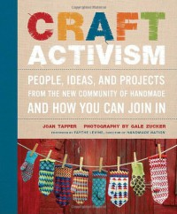 Craft Activism: People, Ideas, and Projects from the New Community of Handmade and How You Can Join In - Joan Tapper;Gale Zucker