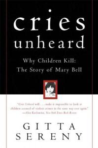Cries Unheard: Why Children Kill: The Story of Mary Bell - Gitta Sereny
