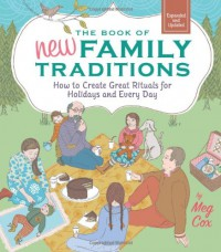 The Book of New Family Traditions (Revised and Updated): How to Create Great Rituals for Holidays and Every Day - Meg Cox