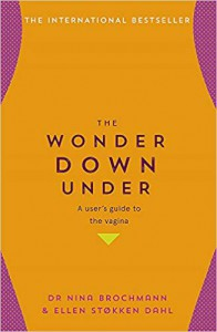 The Wonder Down Under: A User's Guide to the Vagina - Nina Brochmann, Ellen Stokken Dahl, Lucy Moffatt