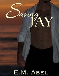 Saving Jay (Breaking Free Book 3) - E.M. Abel