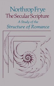 The Secular Scripture: A Study of the Structure of Romance (The Charles Eliot Norton Lectures) - Northrop Frye