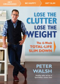 Lose the Clutter, Lose the Weight: The Six-Week Total-Life Slim Down - Peter Walsh