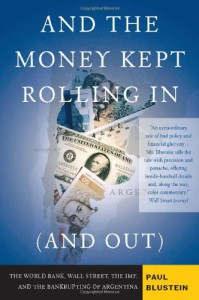 And the Money Kept Rolling In (and Out) Wall Street, the IMF, and the Bankrupting of Argentina - Paul Blustein