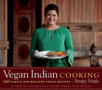 Vegan Indian Cooking: 140 Simple and Healthy Vegan Recipes - Anupy Singla