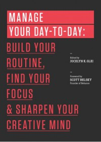 Manage Your Day-to-Day: Build Your Routine, Find Your Focus, and Sharpen Your Creative Mind - Jocelyn K. Glei, 99U