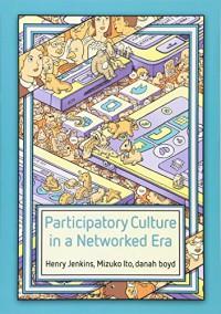 Participatory Culture in a Networked Era - Henry Jenkins, Mizuko Ito, Danah Boyd