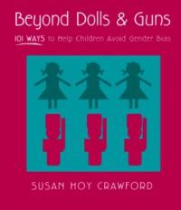 Beyond Dolls & Guns: 101 Ways to Help Children Avoid Gender Bias - Susan Hoy Crawford, Crawford,  Susan Hoy Crawford,  Susan Hoy