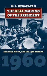 The Real Making of the President: Kennedy, Nixon, and the 1960 Election - W. J. Rorabaugh
