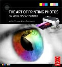 The Art of Printing Photos on Your Epson Printer - Michael Freeman,  John Beardsworth