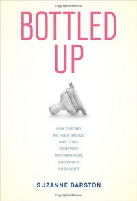 Bottled Up: How the Way We Feed Babies Has Come to Define Motherhood, and Why It Shouldn't - Suzanne Barston
