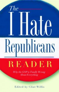 The I Hate Republicans Reader: Why the GOP Is Totally Wrong About Everything - Clint Willis
