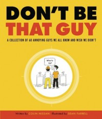 Don't Be That Guy: A Collection of 60 Annoying Guys We All Know and Wish We Didn't - Colin Nissan, Sean Farrell