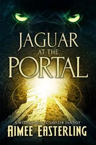 Jaguar at the Portal: A Mythological Shifter Fantasy - Aimee Easterling