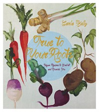 True to Your Roots: Vegan Recipes to Comfort and Nourish You - Carla Kelly