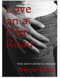 Love on a Dirt Road (The Roughneck Series Book 1) - Nicole Hart