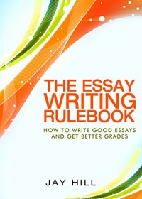 The Essay Writing Rulebook: Write Good Essays And Improve Your Grades - Jay Hill