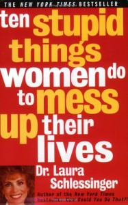 Ten Stupid Things Women Do to Mess Up Their Lives - Laura C. Schlessinger