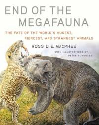 End of the Megafauna : the Fate of the World's Hugest, Fiercest, and Strangest Animals - Peter Schouten, Ross D. E. MacPhee