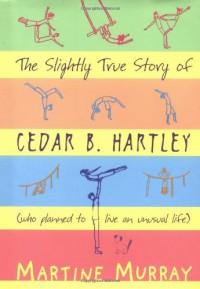 The Slightly True Story Of Cedar B. Hartley - Martine Murray