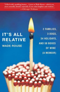 It's All Relative: 2 Families, 3 Dogs, 34 Holidays, and 50 Boxes of Wine (A Memoir) - Wade Rouse